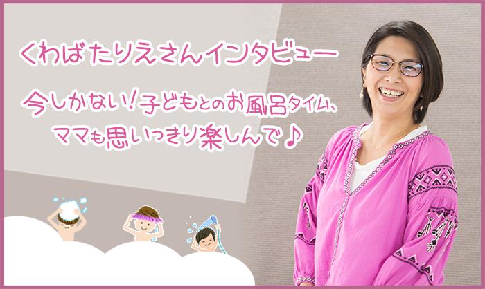 【くわばたりえさんインタビュー】お風呂イヤ!に悩むママ、くわばた家の秘策を教えます!