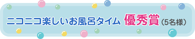 ニコニコ楽しいお風呂タイム 優秀賞(5名様)